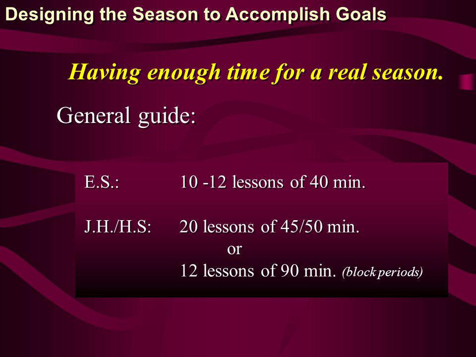 Having enough time for a real season. General guide: E.S.: 10 -12 lessons of 40 min. J.H./H.S: 20 lessons of 45/50 min. or 12 lessons of 90 min. (bloc