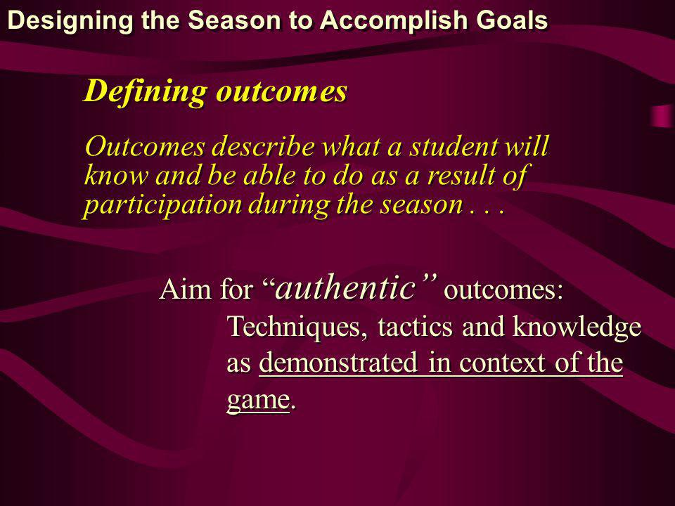 Defining outcomes Outcomes describe what a student will know and be able to do as a result of participation during the season... Aim for authentic out