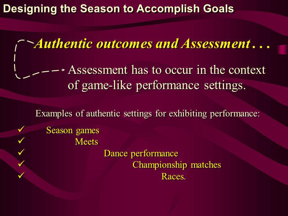 Authentic outcomes and Assessment... Assessment has to occur in the context of game-like performance settings. Assessment has to occur in the context