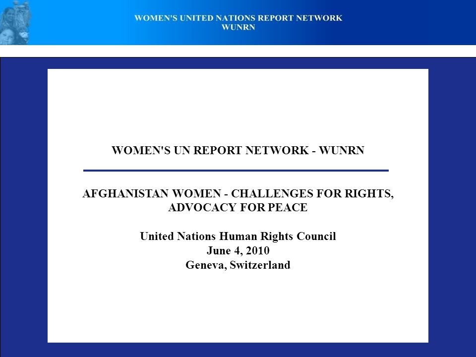 WOMEN S UN REPORT NETWORK - WUNRN AFGHANISTAN WOMEN - CHALLENGES FOR RIGHTS, ADVOCACY FOR PEACE United Nations Human Rights Council June 4, 2010 Geneva, Switzerland