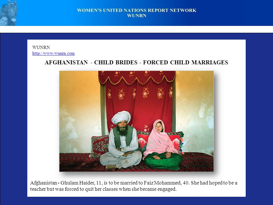 WUNRN http://www.wunrn.com AFGHANISTAN - CHILD BRIDES - FORCED CHILD MARRIAGES Afghanistan - Ghulam Haider, 11, is to be married to Faiz Mohammed, 40.