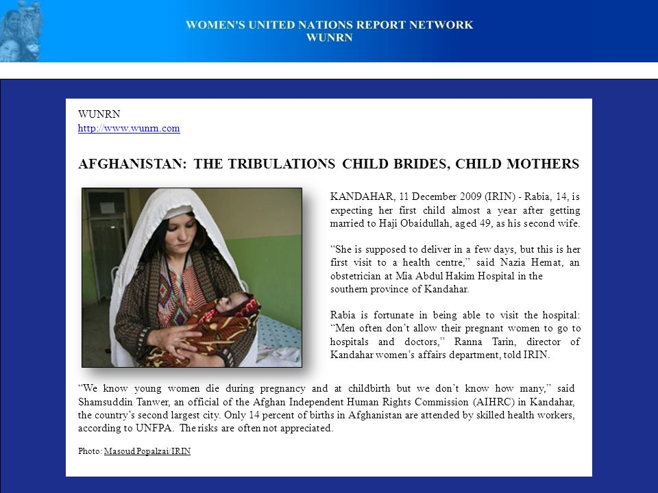 WUNRN http://www.wunrn.com AFGHANISTAN: THE TRIBULATIONS CHILD BRIDES, CHILD MOTHERS KANDAHAR, 11 December 2009 (IRIN) - Rabia, 14, is expecting her first child almost a year after getting married to Haji Obaidullah, aged 49, as his second wife.