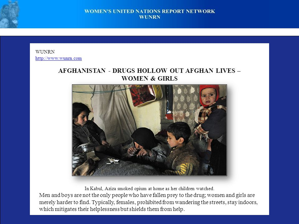 WUNRN http://www.wunrn.com AFGHANISTAN - DRUGS HOLLOW OUT AFGHAN LIVES – WOMEN & GIRLS In Kabul, Aziza smoked opium at home as her children watched.