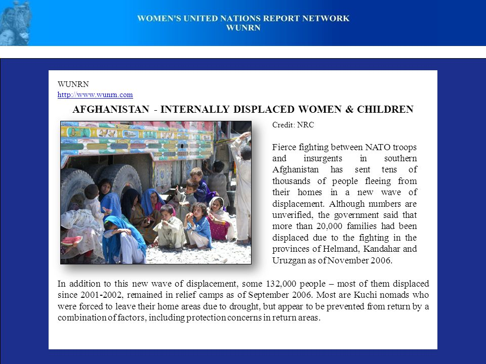 WUNRN http://www.wunrn.com AFGHANISTAN - INTERNALLY DISPLACED WOMEN & CHILDREN Credit: NRC Fierce fighting between NATO troops and insurgents in southern Afghanistan has sent tens of thousands of people fleeing from their homes in a new wave of displacement.