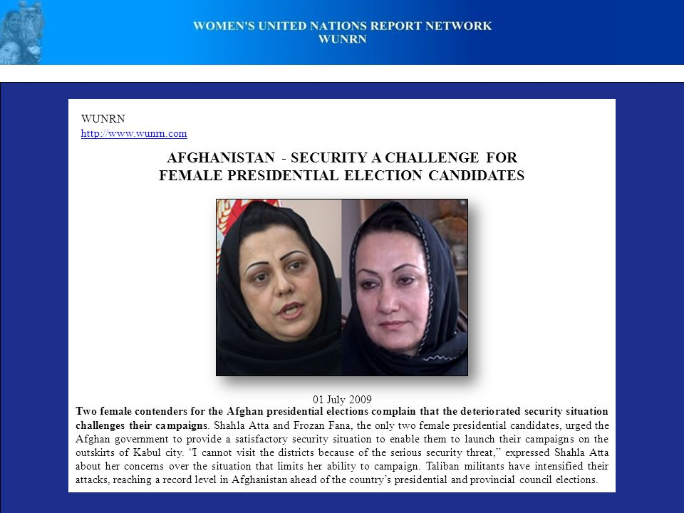 WUNRN http://www.wunrn.com AFGHANISTAN - SECURITY A CHALLENGE FOR FEMALE PRESIDENTIAL ELECTION CANDIDATES 01 July 2009 Two female contenders for the Afghan presidential elections complain that the deteriorated security situation challenges their campaigns.