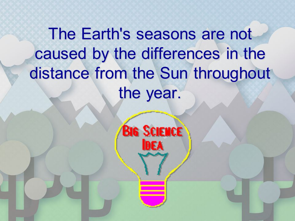 The Earth's seasons are not caused by the differences in the distance from the Sun throughout the year.