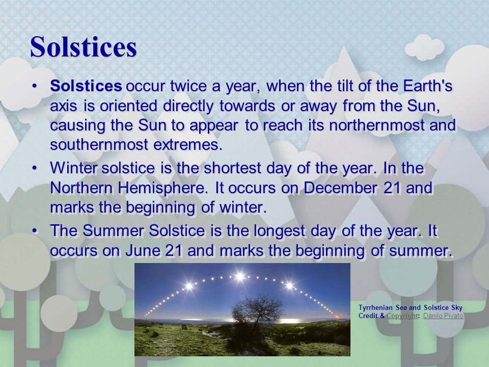 SolsticesSolstices Solstices occur twice a year, when the tilt of the Earth's axis is oriented directly towards or away from the Sun, causing the Sun