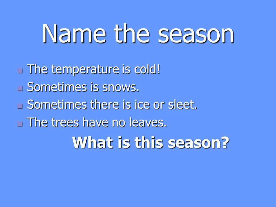 Name the season The temperature is cold.The temperature is cold.