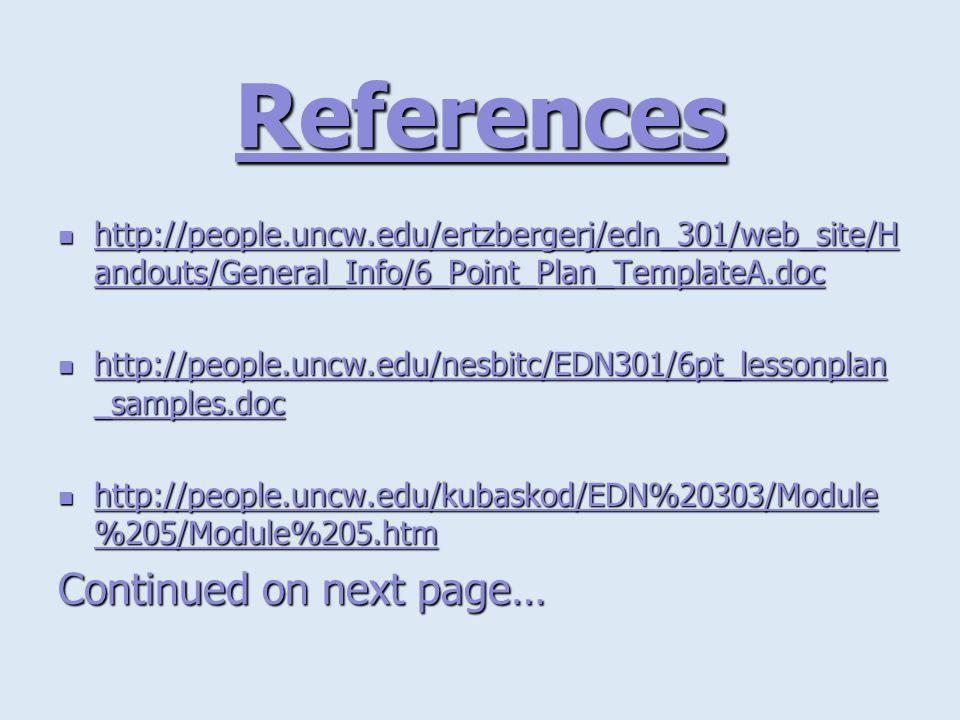 References http://people.uncw.edu/ertzbergerj/edn_301/web_site/H andouts/General_Info/6_Point_Plan_TemplateA.doc http://people.uncw.edu/ertzbergerj/edn_301/web_site/H andouts/General_Info/6_Point_Plan_TemplateA.doc http://people.uncw.edu/ertzbergerj/edn_301/web_site/H andouts/General_Info/6_Point_Plan_TemplateA.doc http://people.uncw.edu/ertzbergerj/edn_301/web_site/H andouts/General_Info/6_Point_Plan_TemplateA.doc http://people.uncw.edu/nesbitc/EDN301/6pt_lessonplan _samples.doc http://people.uncw.edu/nesbitc/EDN301/6pt_lessonplan _samples.doc http://people.uncw.edu/nesbitc/EDN301/6pt_lessonplan _samples.doc http://people.uncw.edu/nesbitc/EDN301/6pt_lessonplan _samples.doc http://people.uncw.edu/kubaskod/EDN%20303/Module %205/Module%205.htm http://people.uncw.edu/kubaskod/EDN%20303/Module %205/Module%205.htm Continued on next page…