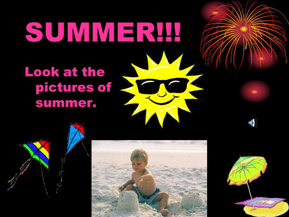 SUMMER!!! Look at the pictures of summer.