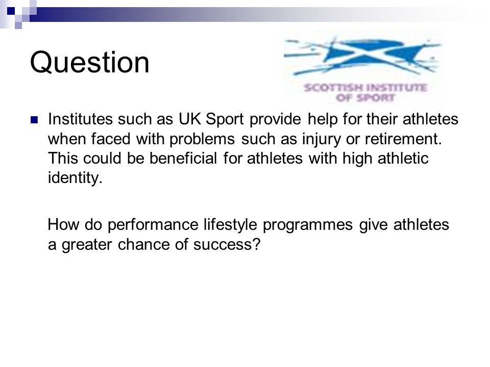Question Institutes such as UK Sport provide help for their athletes when faced with problems such as injury or retirement. This could be beneficial f