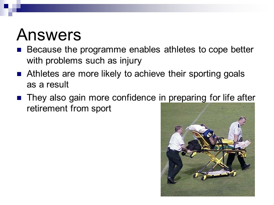 Answers Because the programme enables athletes to cope better with problems such as injury Athletes are more likely to achieve their sporting goals as