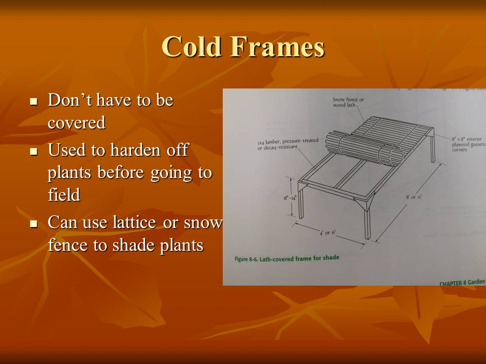 Cold Frames Dont have to be covered Dont have to be covered Used to harden off plants before going to field Used to harden off plants before going to