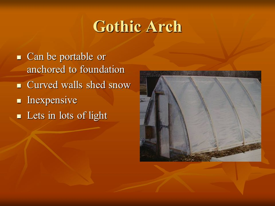 Gothic Arch Can be portable or anchored to foundation Can be portable or anchored to foundation Curved walls shed snow Curved walls shed snow Inexpens
