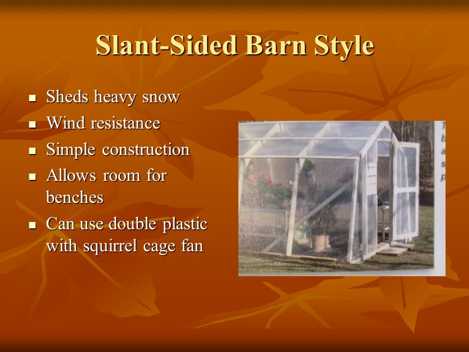 Slant-Sided Barn Style Sheds heavy snow Sheds heavy snow Wind resistance Wind resistance Simple construction Simple construction Allows room for bench