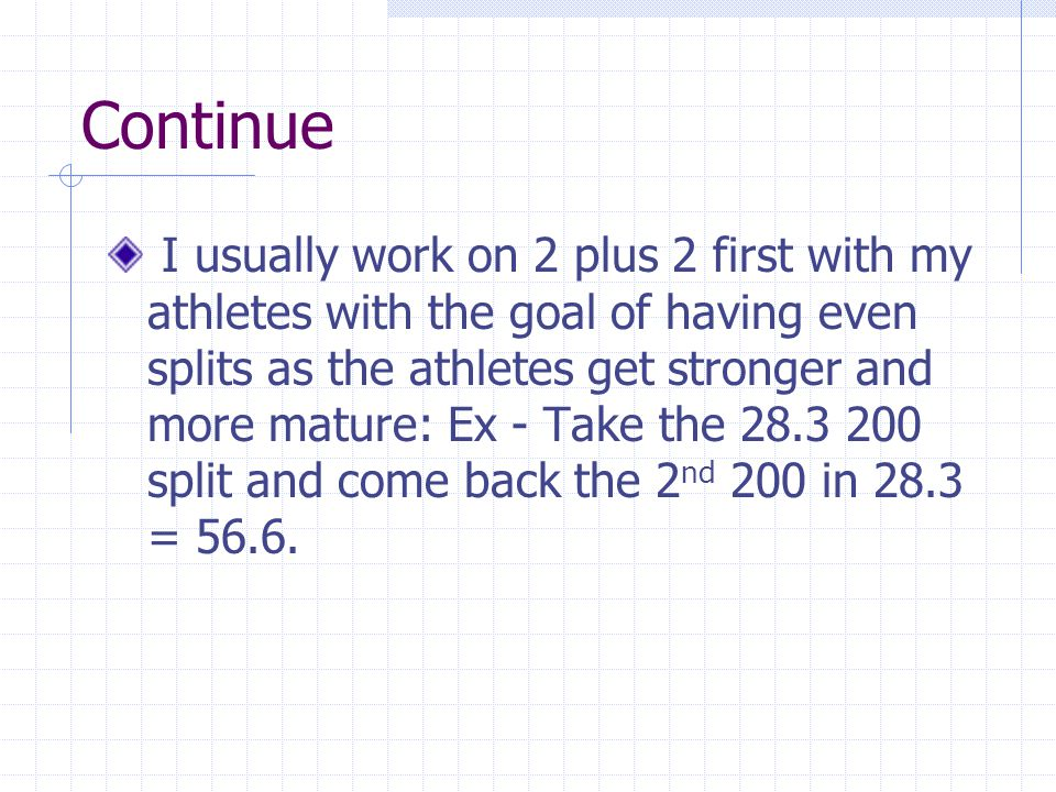 Continue I usually work on 2 plus 2 first with my athletes with the goal of having even splits as the athletes get stronger and more mature: Ex - Take