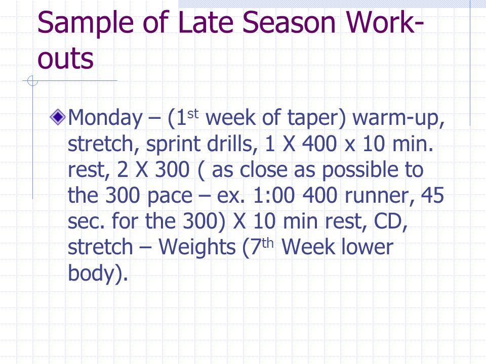 Sample of Late Season Work- outs Monday – (1 st week of taper) warm-up, stretch, sprint drills, 1 X 400 x 10 min. rest, 2 X 300 ( as close as possible