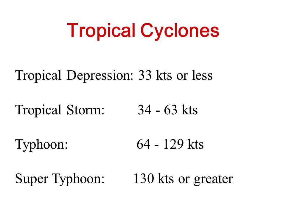 Tropical Cyclones Tropical Depression: 33 kts or less Tropical Storm: 34 - 63 kts Typhoon: 64 - 129 kts Super Typhoon: 130 kts or greater