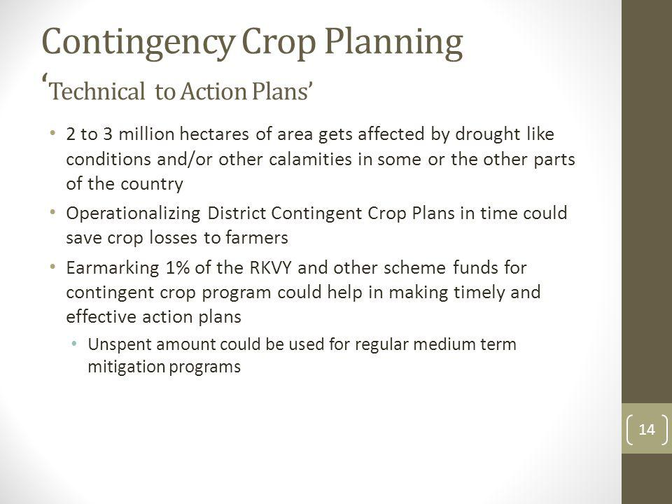 Contingency Crop Planning Technical to Action Plans 2 to 3 million hectares of area gets affected by drought like conditions and/or other calamities in some or the other parts of the country Operationalizing District Contingent Crop Plans in time could save crop losses to farmers Earmarking 1% of the RKVY and other scheme funds for contingent crop program could help in making timely and effective action plans Unspent amount could be used for regular medium term mitigation programs 14