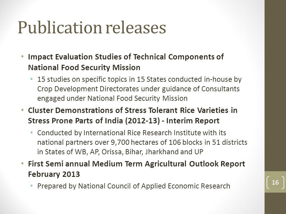 Publication releases Impact Evaluation Studies of Technical Components of National Food Security Mission 15 studies on specific topics in 15 States conducted in-house by Crop Development Directorates under guidance of Consultants engaged under National Food Security Mission Cluster Demonstrations of Stress Tolerant Rice Varieties in Stress Prone Parts of India (2012-13) - Interim Report Conducted by International Rice Research Institute with its national partners over 9,700 hectares of 106 blocks in 51 districts in States of WB, AP, Orissa, Bihar, Jharkhand and UP First Semi annual Medium Term Agricultural Outlook Report February 2013 Prepared by National Council of Applied Economic Research 16