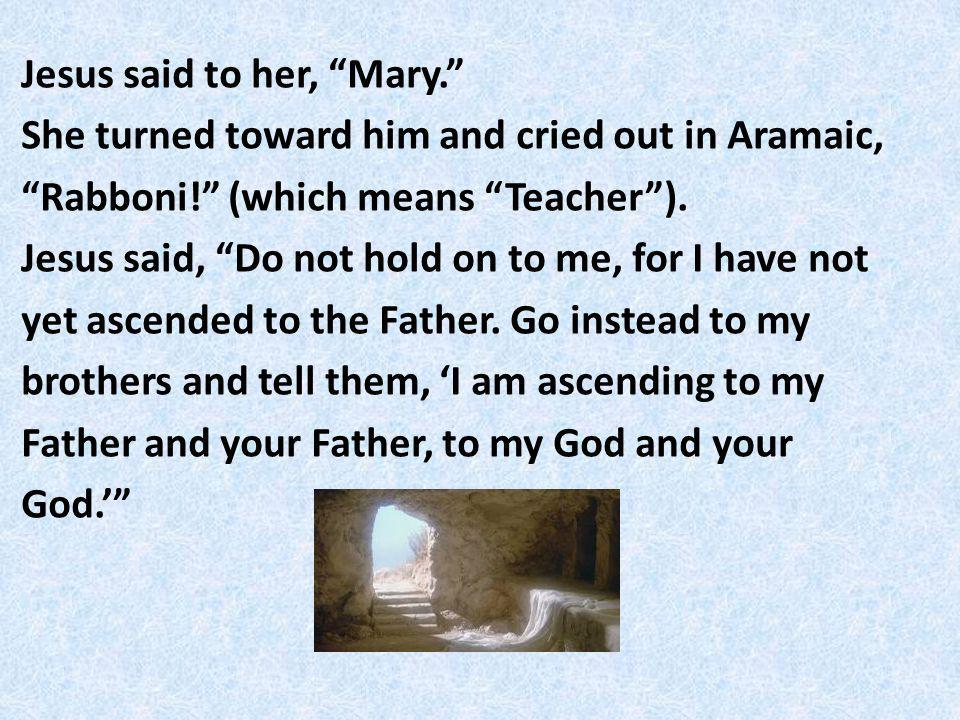 Jesus said to her, Mary. She turned toward him and cried out in Aramaic, Rabboni.