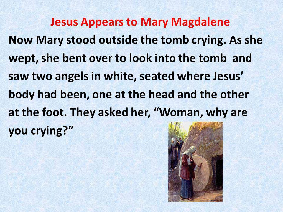 Jesus Appears to Mary Magdalene Now Mary stood outside the tomb crying.