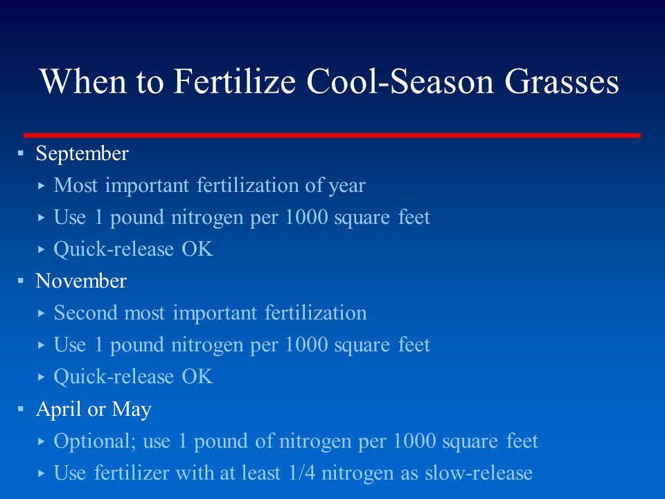 When to Fertilize Cool-Season Grasses September Most important fertilization of year Use 1 pound nitrogen per 1000 square feet Quick-release OK Novemb
