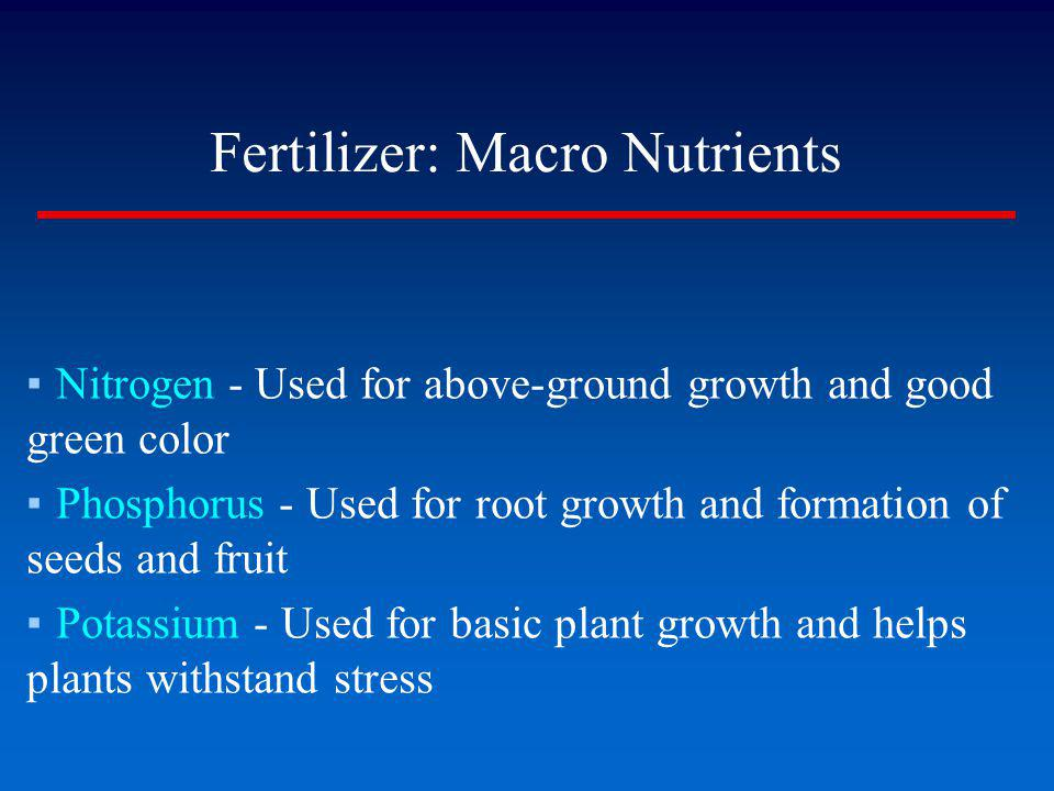 Fertilizer: Macro Nutrients Nitrogen - Used for above-ground growth and good green color Phosphorus - Used for root growth and formation of seeds and