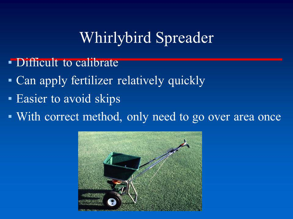 Whirlybird Spreader Difficult to calibrate Can apply fertilizer relatively quickly Easier to avoid skips With correct method, only need to go over are