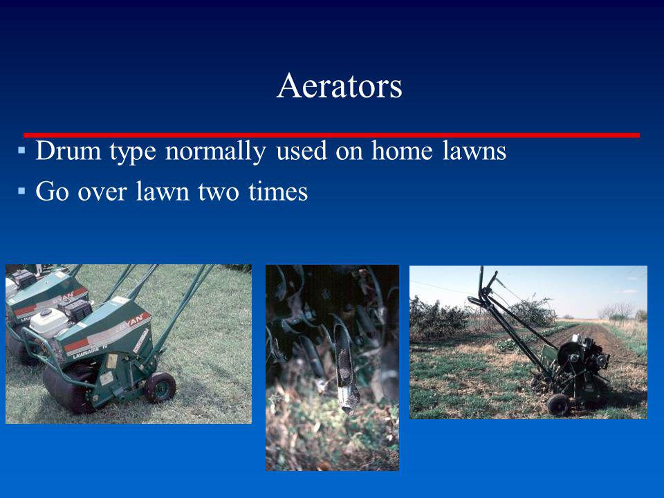 Aerators Drum type normally used on home lawns Go over lawn two times