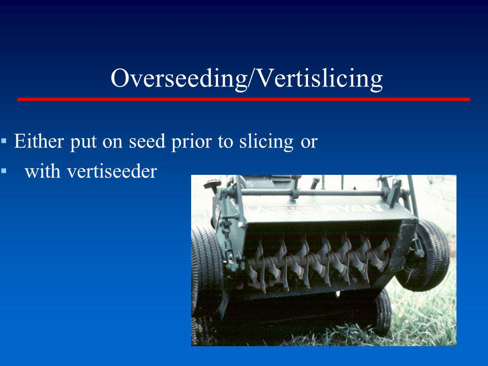 Overseeding/Vertislicing Either put on seed prior to slicing or with vertiseeder