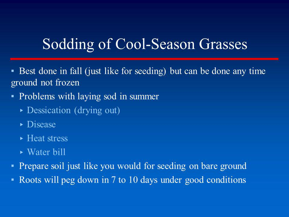 Sodding of Cool-Season Grasses Best done in fall (just like for seeding) but can be done any time ground not frozen Problems with laying sod in summer