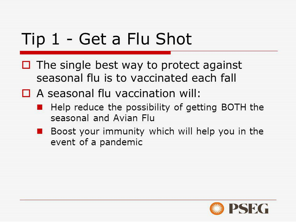 Tip 1 - Get a Flu Shot The single best way to protect against seasonal flu is to vaccinated each fall A seasonal flu vaccination will: Help reduce the possibility of getting BOTH the seasonal and Avian Flu Boost your immunity which will help you in the event of a pandemic
