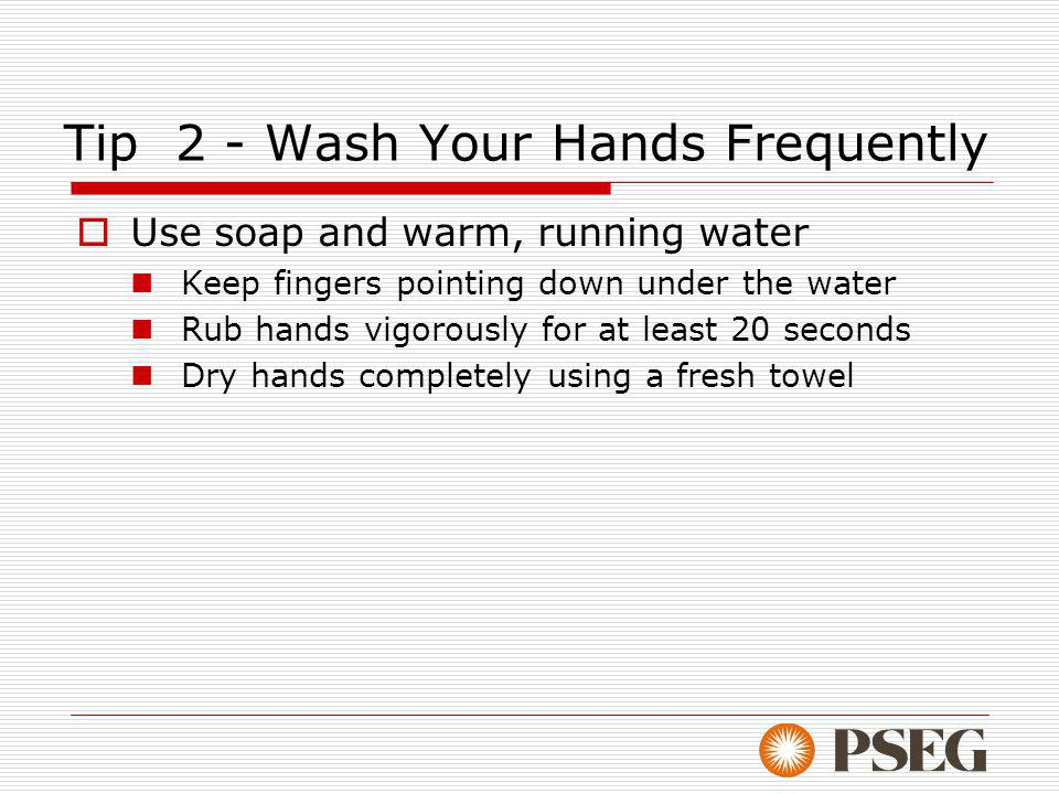 Tip 2 - Wash Your Hands Frequently Use soap and warm, running water Keep fingers pointing down under the water Rub hands vigorously for at least 20 seconds Dry hands completely using a fresh towel