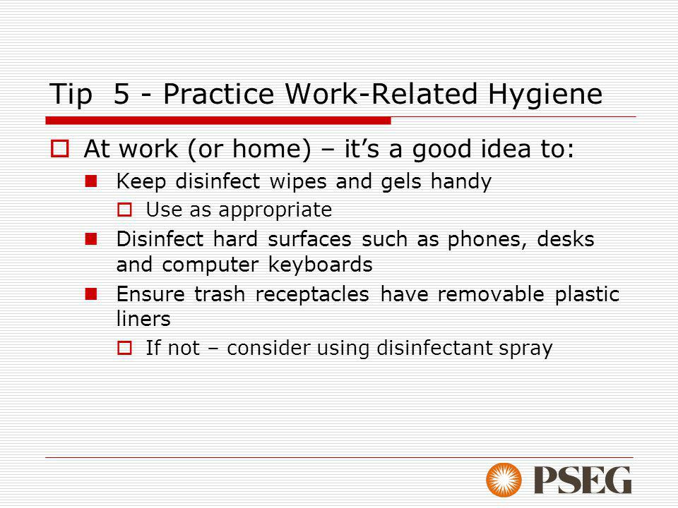 Tip 5 - Practice Work-Related Hygiene At work (or home) – its a good idea to: Keep disinfect wipes and gels handy Use as appropriate Disinfect hard surfaces such as phones, desks and computer keyboards Ensure trash receptacles have removable plastic liners If not – consider using disinfectant spray