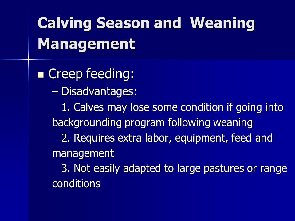 Calving Season and Weaning Management Creep feeds: Creep feeds: –Can start as early as about 6 weeks of age –Many producers start at 3-4 mo.
