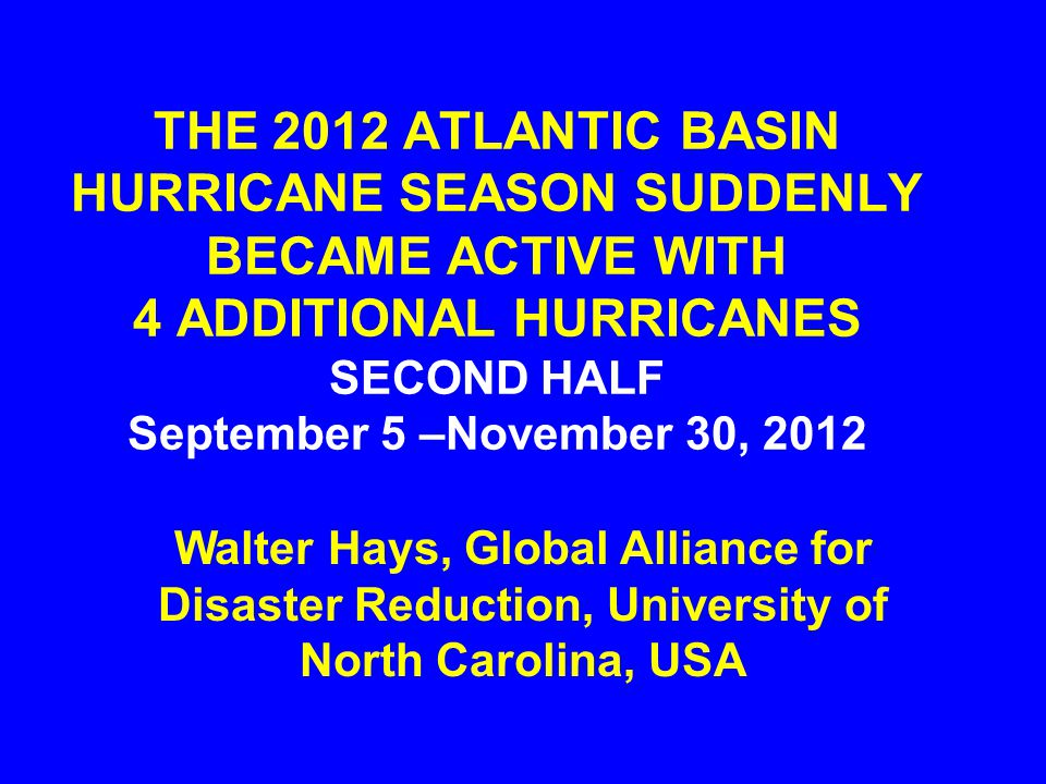 THE 2012 ATLANTIC BASIN HURRICANE SEASON SUDDENLY BECAME ACTIVE WITH 4 ADDITIONAL HURRICANES SECOND HALF September 5 –November 30, 2012 Walter Hays, G