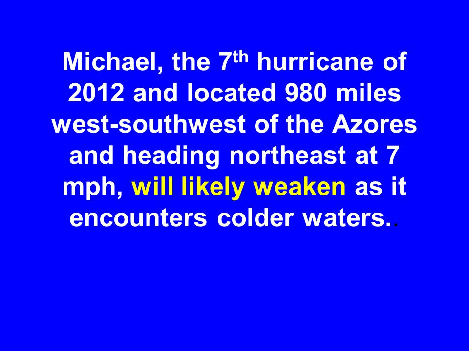 Michael, the 7 th hurricane of 2012 and located 980 miles west-southwest of the Azores and heading northeast at 7 mph, will likely weaken as it encounters colder waters..
