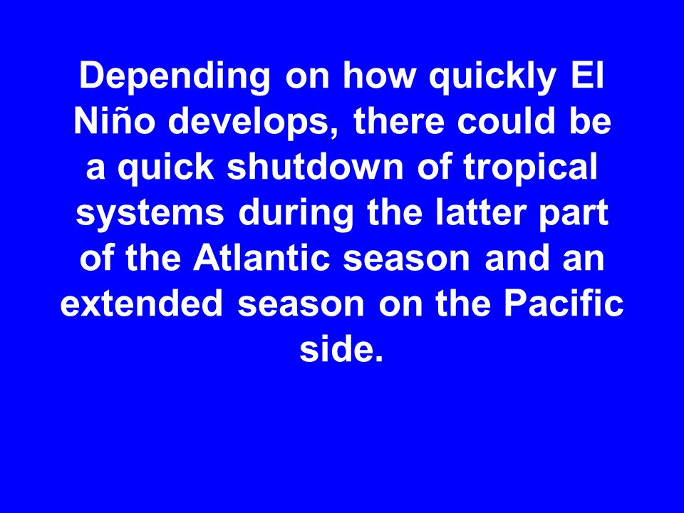 Depending on how quickly El Niño develops, there could be a quick shutdown of tropical systems during the latter part of the Atlantic season and an extended season on the Pacific side.