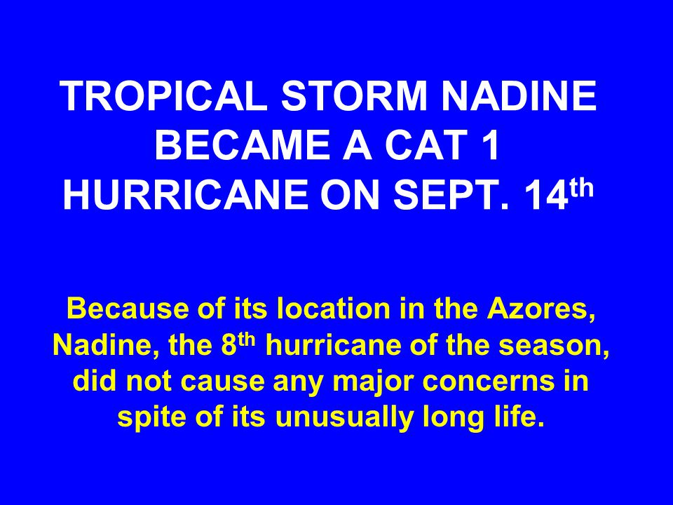TROPICAL STORM NADINE BECAME A CAT 1 HURRICANE ON SEPT. 14 th Because of its location in the Azores, Nadine, the 8 th hurricane of the season, did not