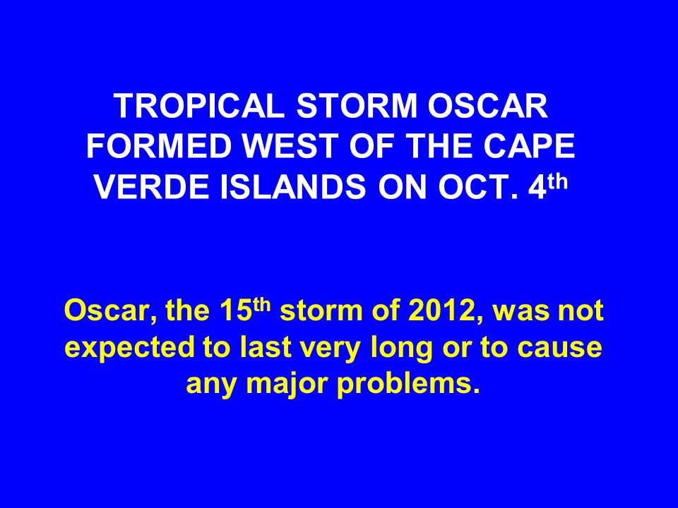 TROPICAL STORM OSCAR FORMED WEST OF THE CAPE VERDE ISLANDS ON OCT. 4 th Oscar, the 15 th storm of 2012, was not expected to last very long or to cause
