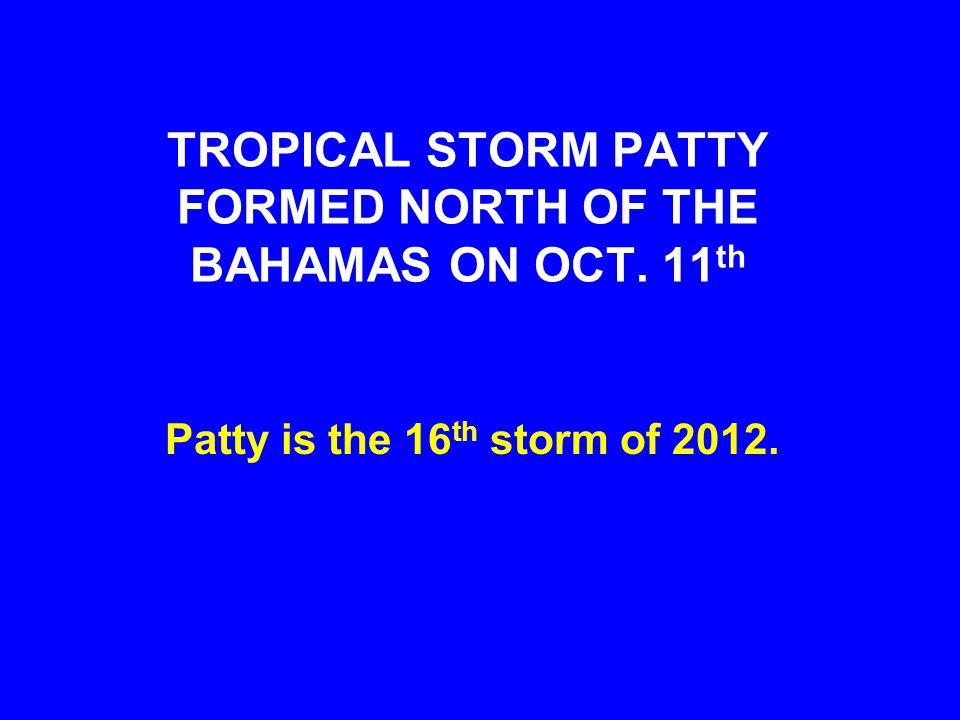TROPICAL STORM PATTY FORMED NORTH OF THE BAHAMAS ON OCT. 11 th Patty is the 16 th storm of 2012.