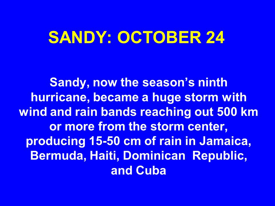 SANDY: OCTOBER 24 Sandy, now the seasons ninth hurricane, became a huge storm with wind and rain bands reaching out 500 km or more from the storm center, producing 15-50 cm of rain in Jamaica, Bermuda, Haiti, Dominican Republic, and Cuba