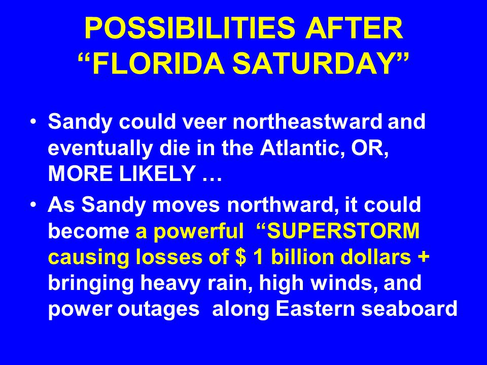 POSSIBILITIES AFTER FLORIDA SATURDAY Sandy could veer northeastward and eventually die in the Atlantic, OR, MORE LIKELY … As Sandy moves northward, it