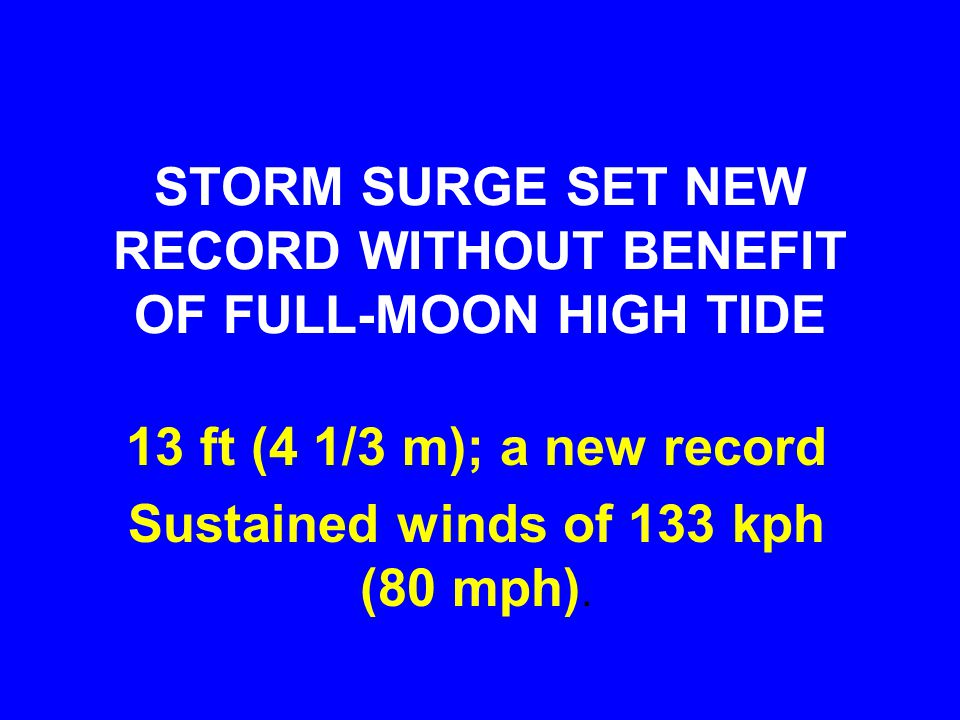 STORM SURGE SET NEW RECORD WITHOUT BENEFIT OF FULL-MOON HIGH TIDE 13 ft (4 1/3 m); a new record Sustained winds of 133 kph (80 mph).