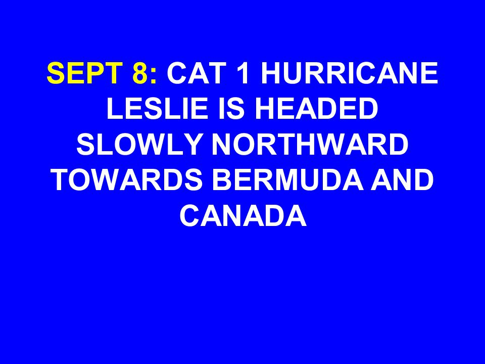 SEPT 8: CAT 1 HURRICANE LESLIE IS HEADED SLOWLY NORTHWARD TOWARDS BERMUDA AND CANADA