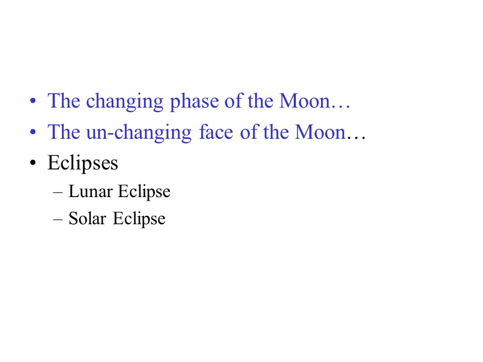 The changing phase of the Moon… The un-changing face of the Moon… Eclipses –Lunar Eclipse –Solar Eclipse