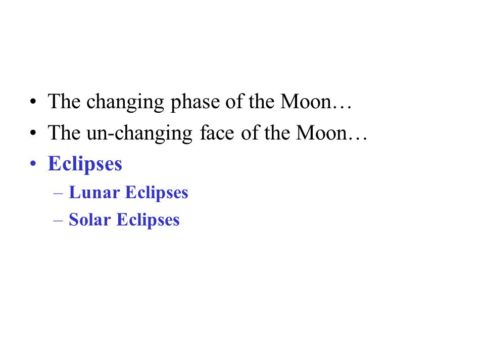 The changing phase of the Moon… The un-changing face of the Moon… Eclipses –Lunar Eclipses –Solar Eclipses