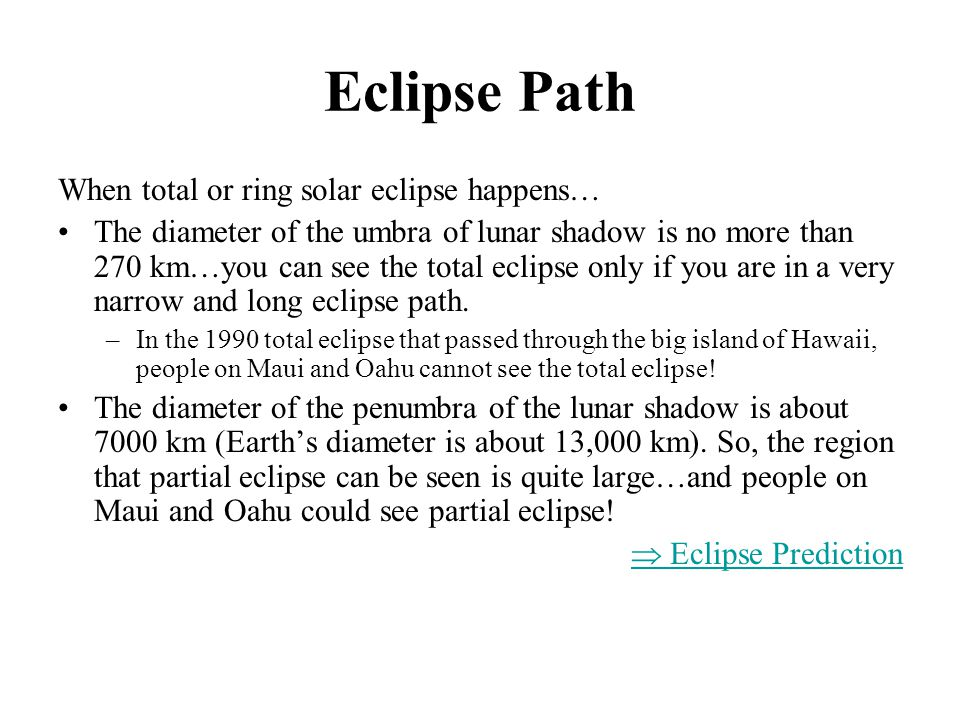 Eclipse Path When total or ring solar eclipse happens… The diameter of the umbra of lunar shadow is no more than 270 km…you can see the total eclipse only if you are in a very narrow and long eclipse path.