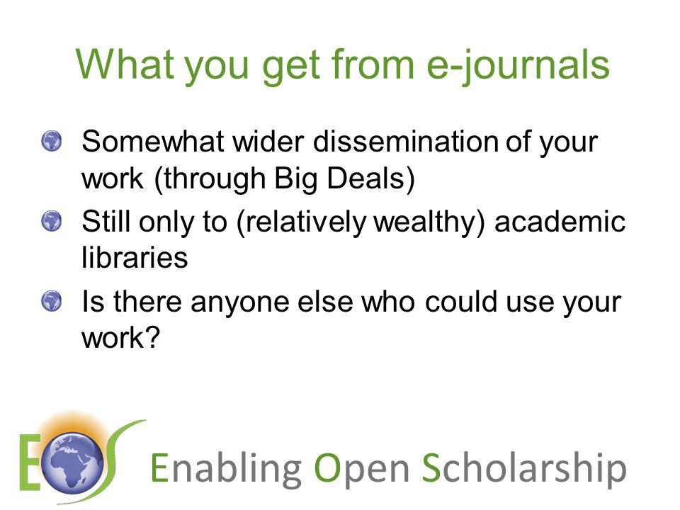 Enabling Open Scholarship What you get from e-journals Somewhat wider dissemination of your work (through Big Deals) Still only to (relatively wealthy) academic libraries Is there anyone else who could use your work